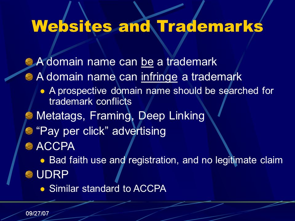 09/27/07 Websites and Trademarks A domain name can be a trademark A domain name can infringe a trademark A prospective domain name should be searched for trademark conflicts Metatags, Framing, Deep Linking Pay per click advertising ACCPA Bad faith use and registration, and no legitimate claim UDRP Similar standard to ACCPA