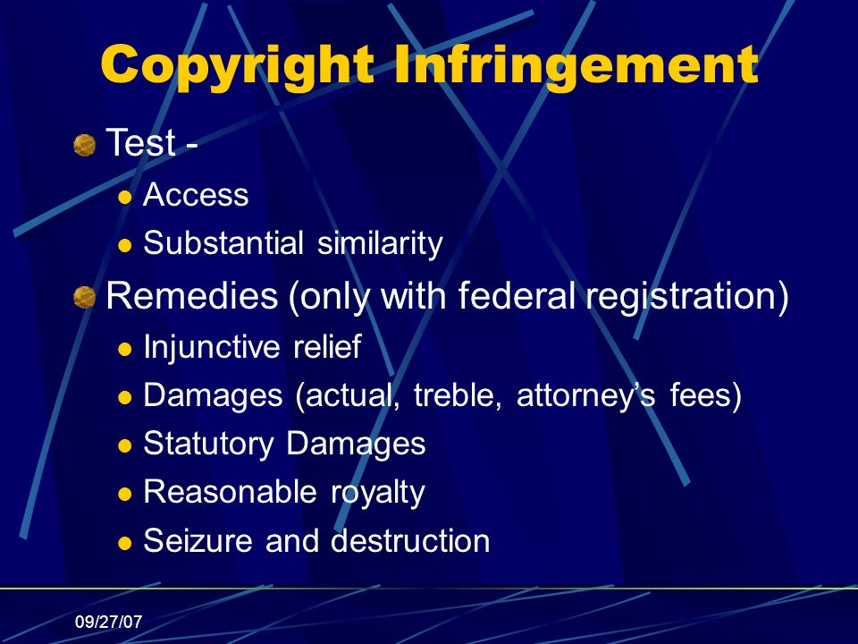 09/27/07 Copyright Infringement Test - Access Substantial similarity Remedies (only with federal registration) Injunctive relief Damages (actual, treble, attorneys fees) Statutory Damages Reasonable royalty Seizure and destruction