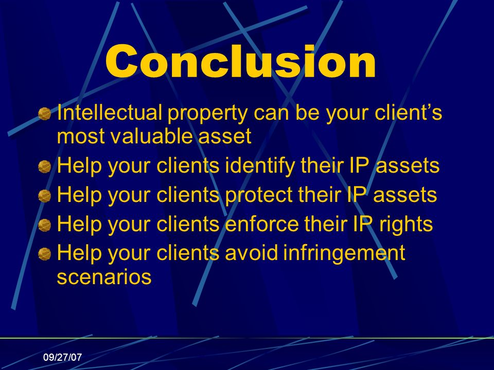 09/27/07 Conclusion Intellectual property can be your clients most valuable asset Help your clients identify their IP assets Help your clients protect their IP assets Help your clients enforce their IP rights Help your clients avoid infringement scenarios