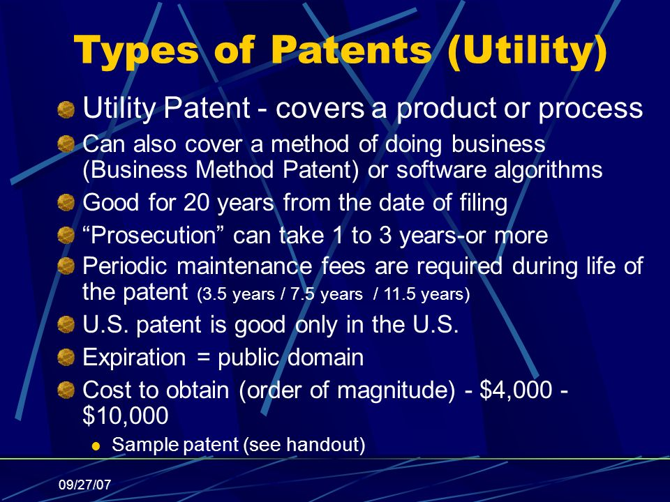 09/27/07 Types of Patents (Utility) Utility Patent - covers a product or process Can also cover a method of doing business (Business Method Patent) or software algorithms Good for 20 years from the date of filing Prosecution can take 1 to 3 years-or more Periodic maintenance fees are required during life of the patent (3.5 years / 7.5 years / 11.5 years) U.S.