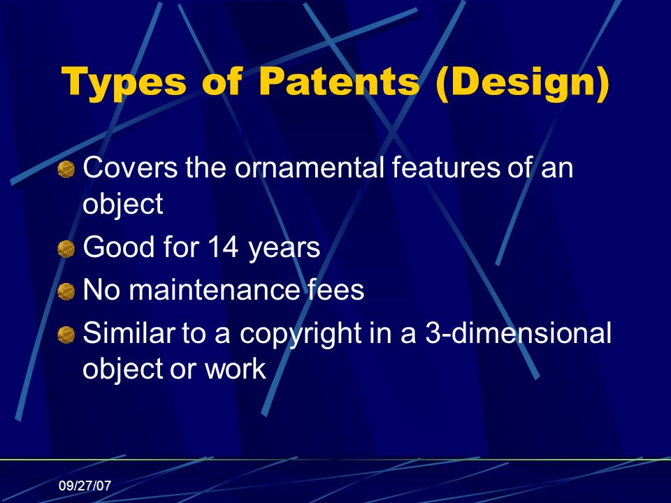 09/27/07 Types of Patents (Design) Covers the ornamental features of an object Good for 14 years No maintenance fees Similar to a copyright in a 3-dimensional object or work