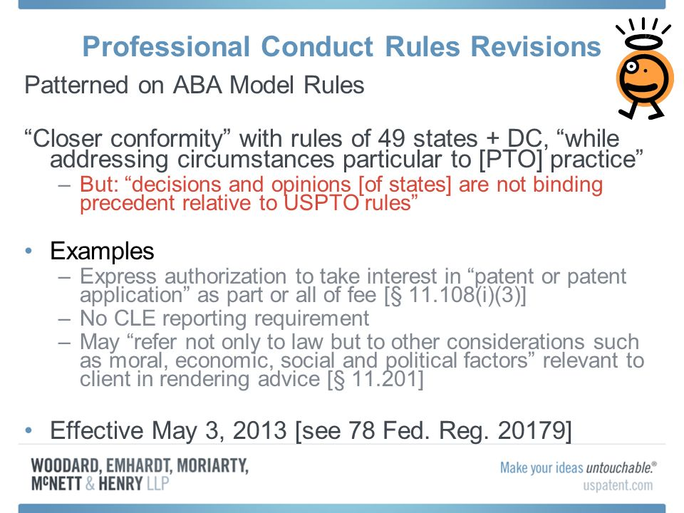 Professional Conduct Rules Revisions Patterned on ABA Model Rules Closer conformity with rules of 49 states + DC, while addressing circumstances particular to [PTO] practice –But: decisions and opinions [of states] are not binding precedent relative to USPTO rules Examples –Express authorization to take interest in patent or patent application as part or all of fee [§ 11.108(i)(3)] –No CLE reporting requirement –May refer not only to law but to other considerations such as moral, economic, social and political factors relevant to client in rendering advice [§ 11.201] Effective May 3, 2013 [see 78 Fed.