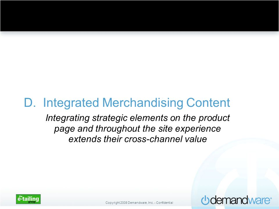 Copyright 2008 Demandware, Inc. - Confidential D. Integrated Merchandising Content Integrating strategic elements on the product page and throughout t