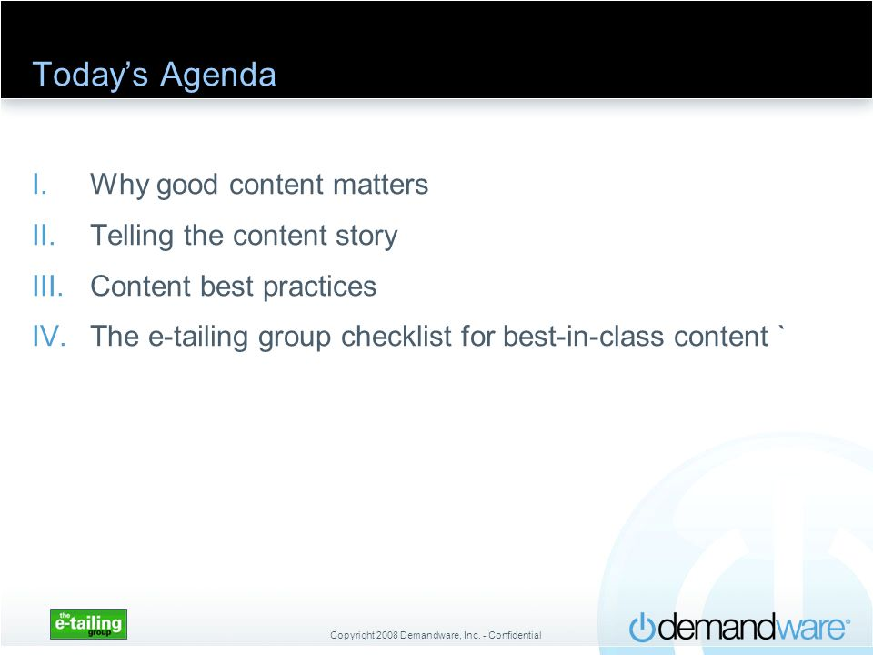 Copyright 2008 Demandware, Inc. - Confidential Todays Agenda I.Why good content matters II.Telling the content story III.Content best practices IV.The