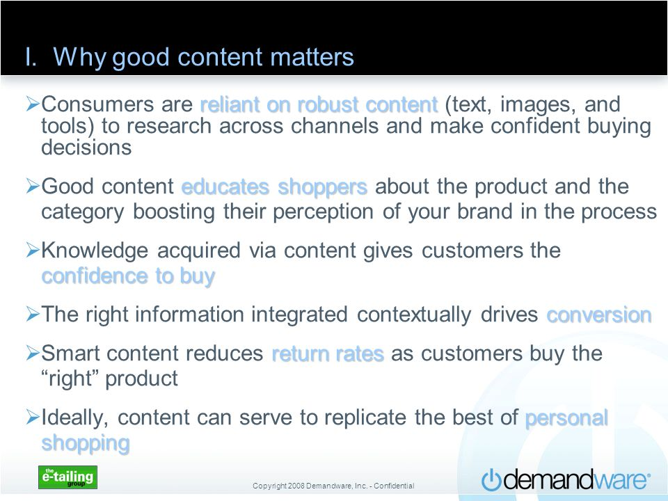 Copyright 2008 Demandware, Inc. - Confidential I. Why good content matters reliant on robust content Consumers are reliant on robust content (text, im