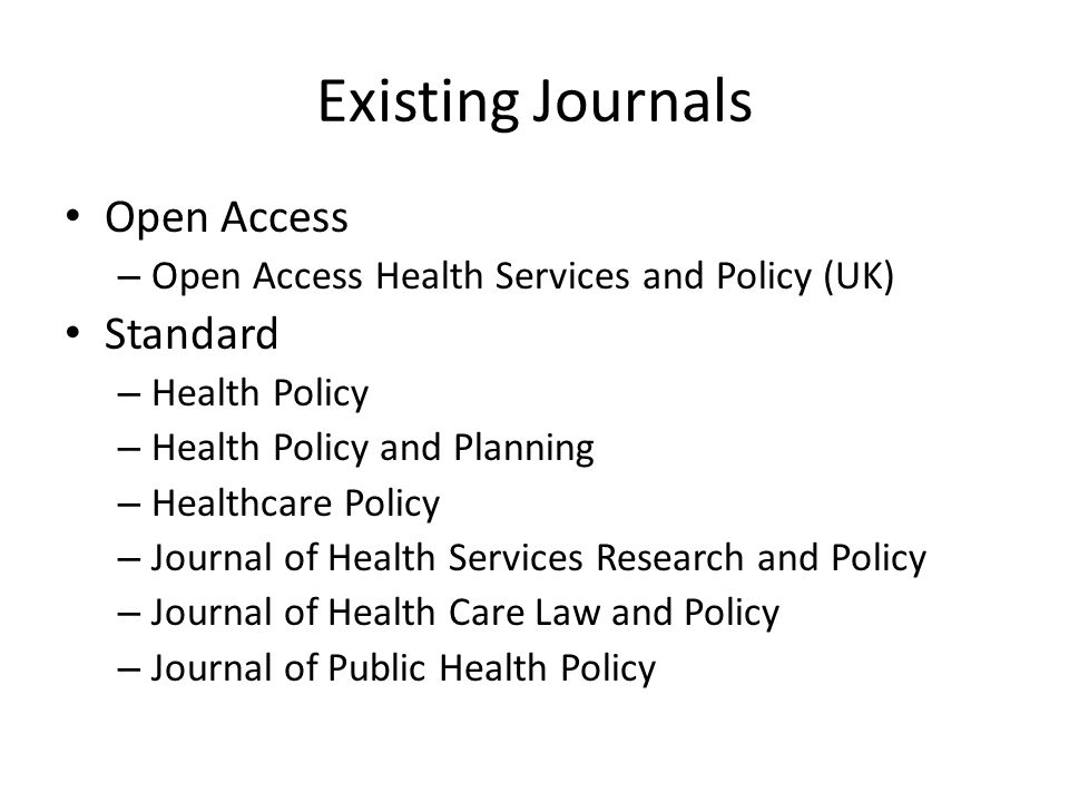 Existing Journals Open Access – Open Access Health Services and Policy (UK) Standard – Health Policy – Health Policy and Planning – Healthcare Policy – Journal of Health Services Research and Policy – Journal of Health Care Law and Policy – Journal of Public Health Policy