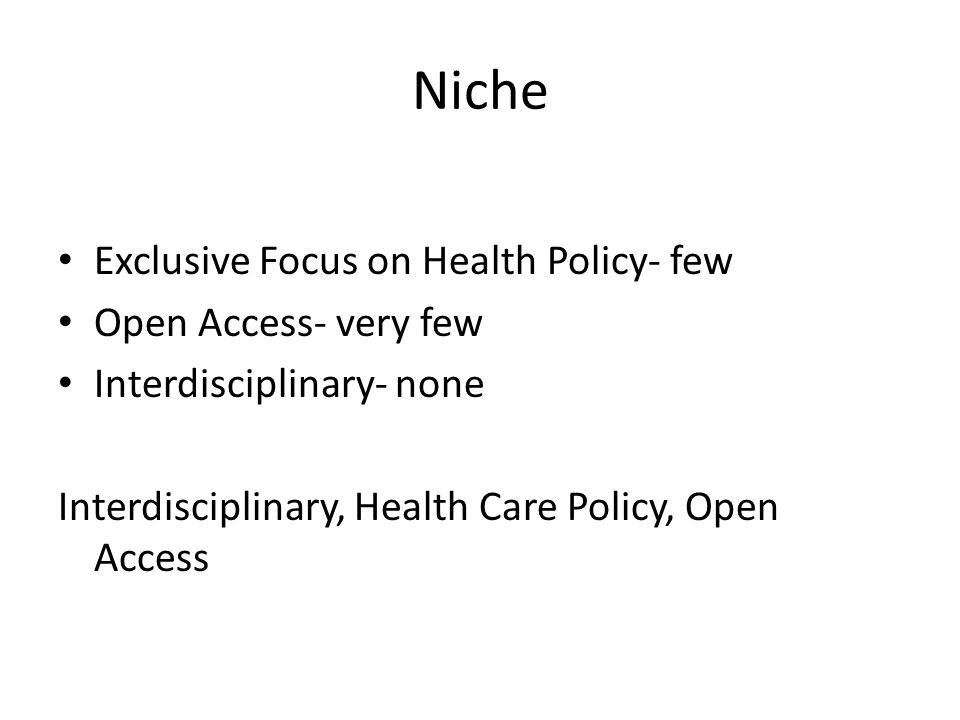 Niche Exclusive Focus on Health Policy- few Open Access- very few Interdisciplinary- none Interdisciplinary, Health Care Policy, Open Access