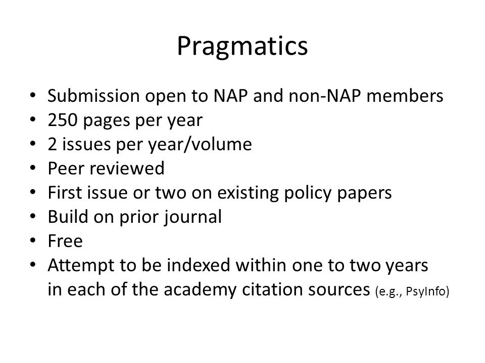 Pragmatics Submission open to NAP and non-NAP members 250 pages per year 2 issues per year/volume Peer reviewed First issue or two on existing policy papers Build on prior journal Free Attempt to be indexed within one to two years in each of the academy citation sources (e.g., PsyInfo)