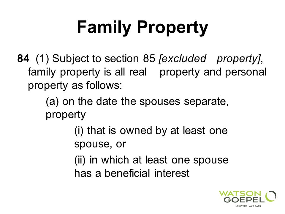 Family Property 84 (1) Subject to section 85 [excludedproperty], family property is all real property and personal property as follows: (a) on the date the spouses separate, property (i) that is owned by at least one spouse, or (ii) in which at least one spouse has a beneficial interest