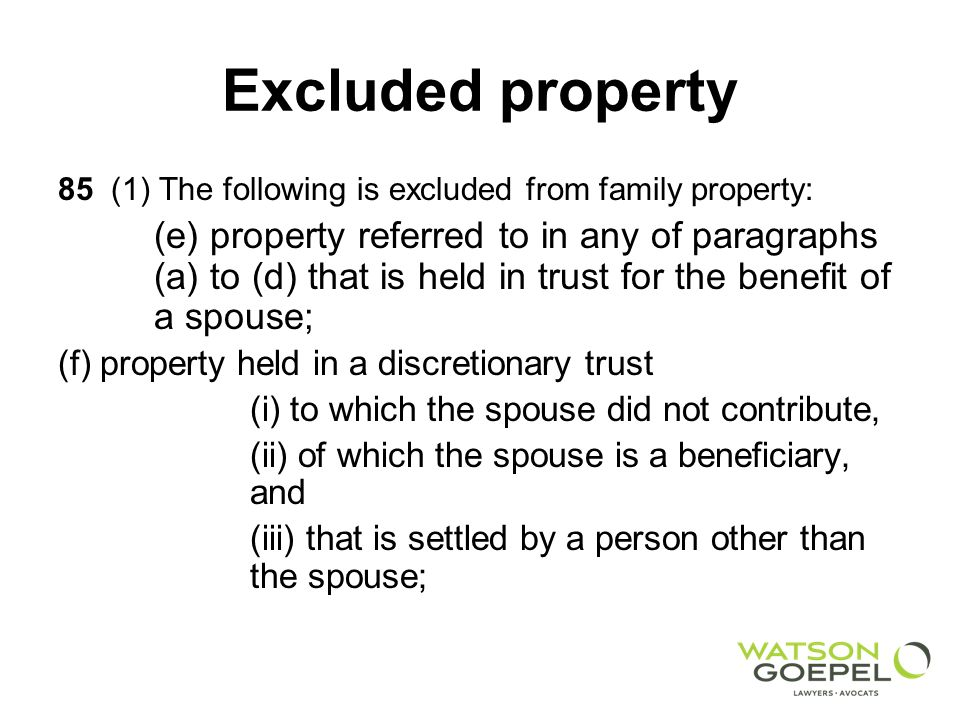 Excluded property 85 (1) The following is excluded from family property: (e) property referred to in any of paragraphs (a) to (d) that is held in trust for the benefit of a spouse; (f) property held in a discretionary trust (i) to which the spouse did not contribute, (ii) of which the spouse is a beneficiary, and (iii) that is settled by a person other than the spouse;