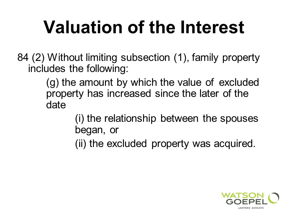 Valuation of the Interest 84 (2) Without limiting subsection (1), family property includes the following: (g) the amount by which the value of excluded property has increased since the later of the date (i) the relationship between the spouses began, or (ii) the excluded property was acquired.