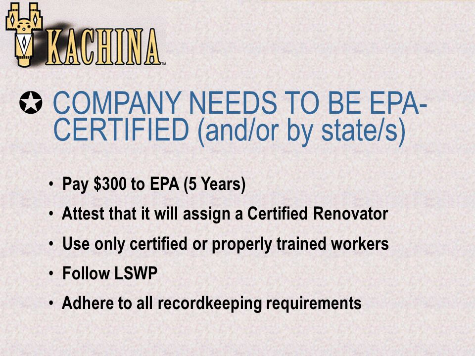 Pay $300 to EPA (5 Years) Attest that it will assign a Certified Renovator Use only certified or properly trained workers Follow LSWP Adhere to all recordkeeping requirements COMPANY NEEDS TO BE EPA- CERTIFIED (and/or by state/s)
