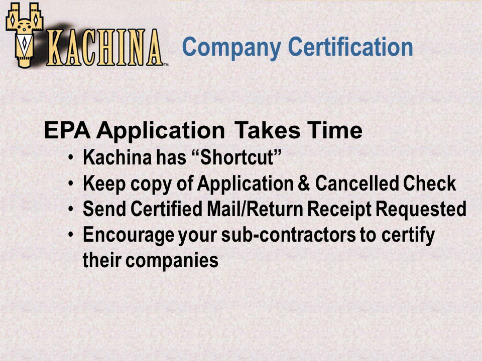 Company Certification EPA Application Takes Time Kachina has Shortcut Keep copy of Application & Cancelled Check Send Certified Mail/Return Receipt Requested Encourage your sub-contractors to certify their companies