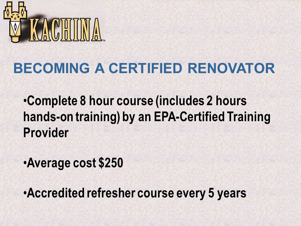 Complete 8 hour course (includes 2 hours hands-on training) by an EPA-Certified Training Provider Average cost $250 Accredited refresher course every 5 years BECOMING A CERTIFIED RENOVATOR