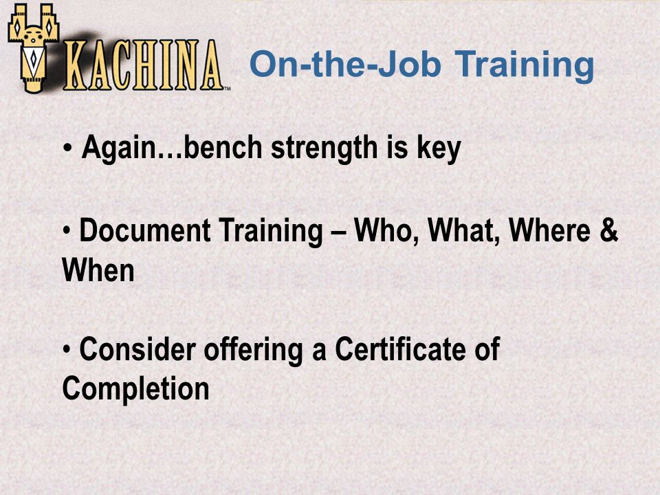 On-the-Job Training Again…bench strength is key Document Training – Who, What, Where & When Consider offering a Certificate of Completion