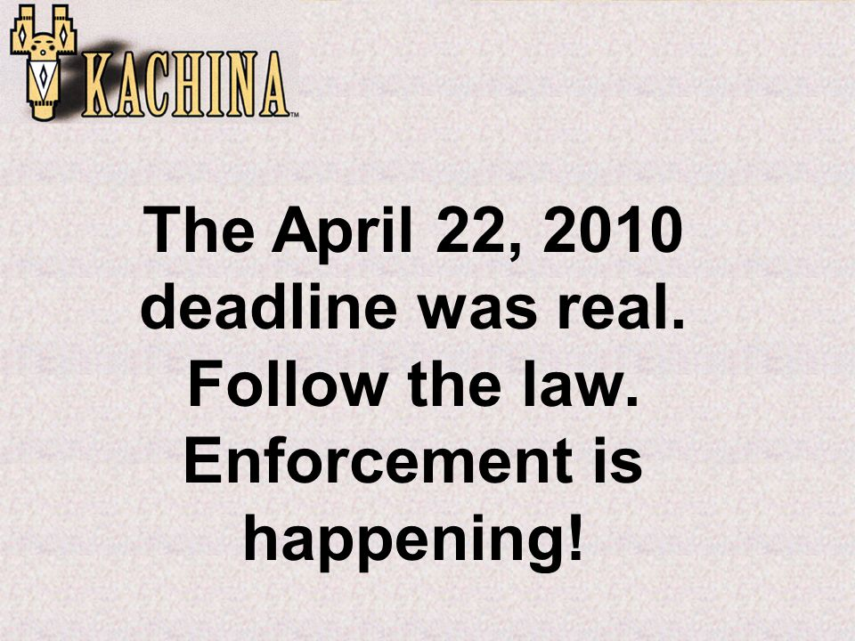 The April 22, 2010 deadline was real. Follow the law. Enforcement is happening!