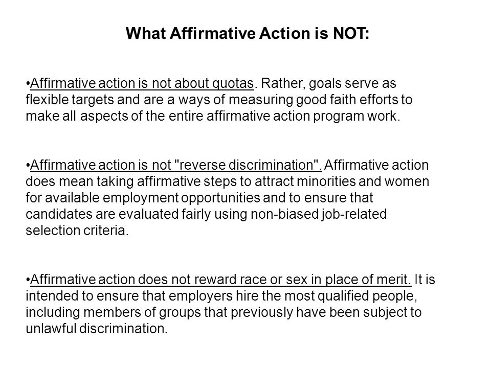 What Affirmative Action is NOT: Affirmative action is not about quotas. Rather, goals serve as flexible targets and are a ways of measuring good faith