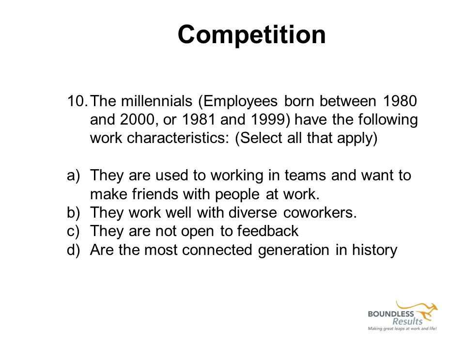 10.The millennials (Employees born between 1980 and 2000, or 1981 and 1999) have the following work characteristics: (Select all that apply) a)They ar