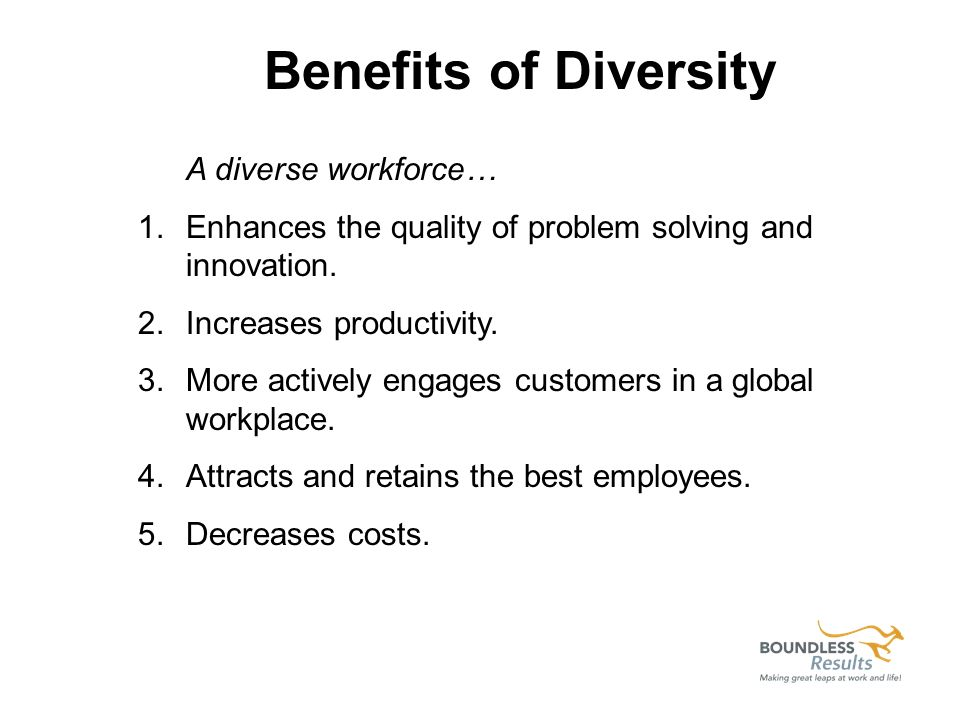 A diverse workforce… 1.Enhances the quality of problem solving and innovation. 2.Increases productivity. 3.More actively engages customers in a global