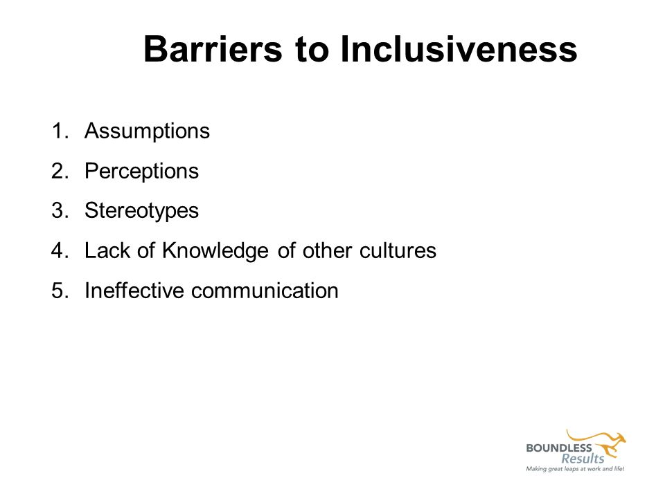 1.Assumptions 2.Perceptions 3.Stereotypes 4.Lack of Knowledge of other cultures 5.Ineffective communication Barriers to Inclusiveness