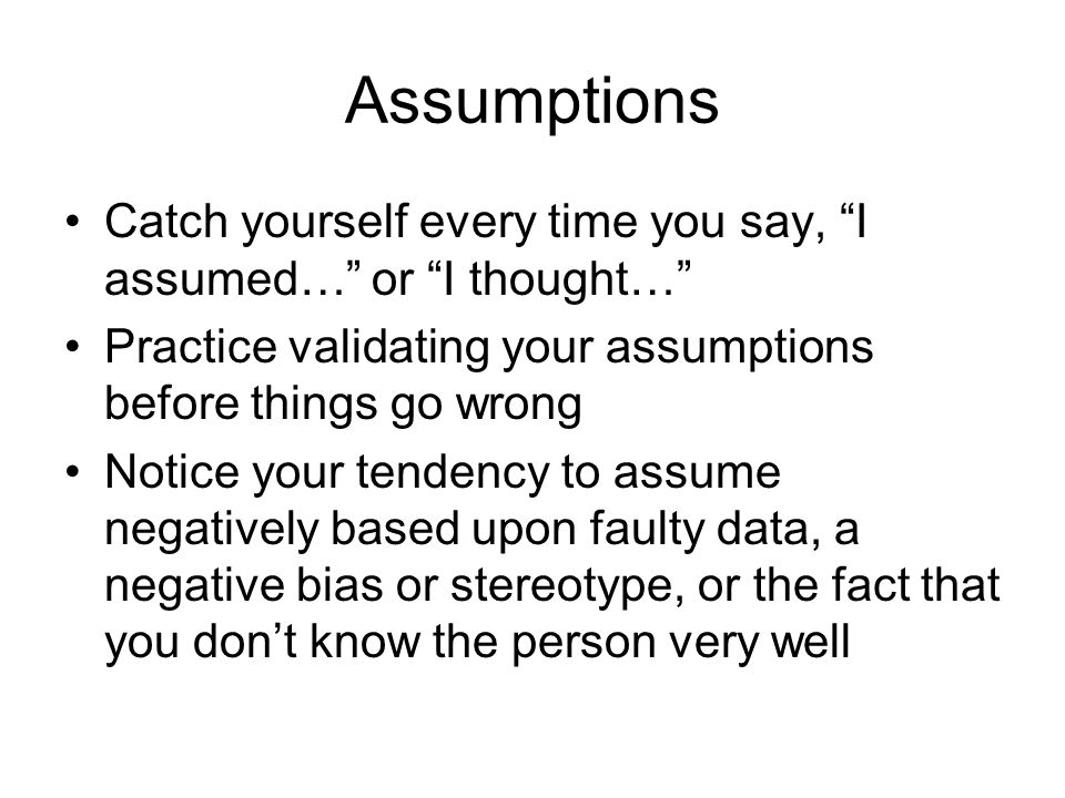 Assumptions Catch yourself every time you say, I assumed… or I thought… Practice validating your assumptions before things go wrong Notice your tenden