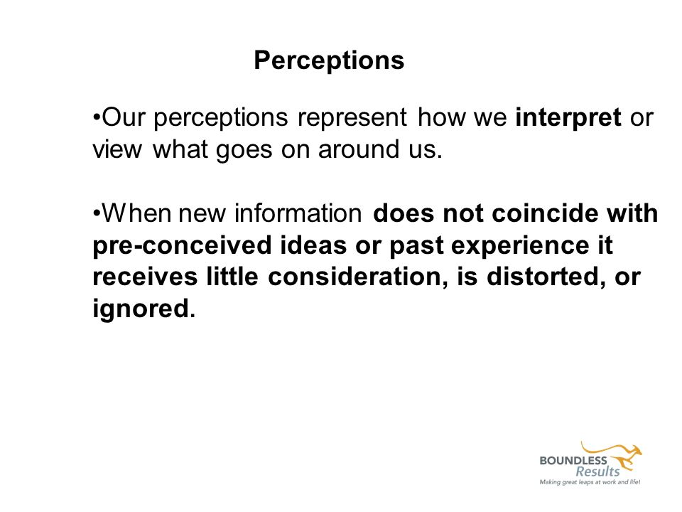Our perceptions represent how we interpret or view what goes on around us. When new information does not coincide with pre-conceived ideas or past exp