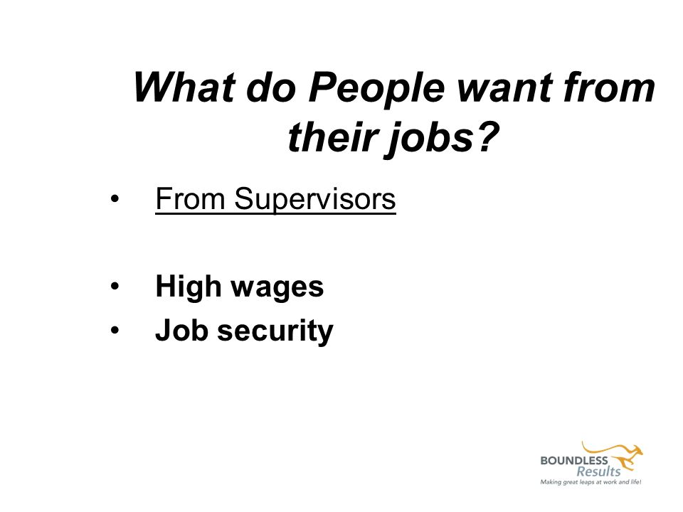 What do People want from their jobs? From Supervisors High wages Job security
