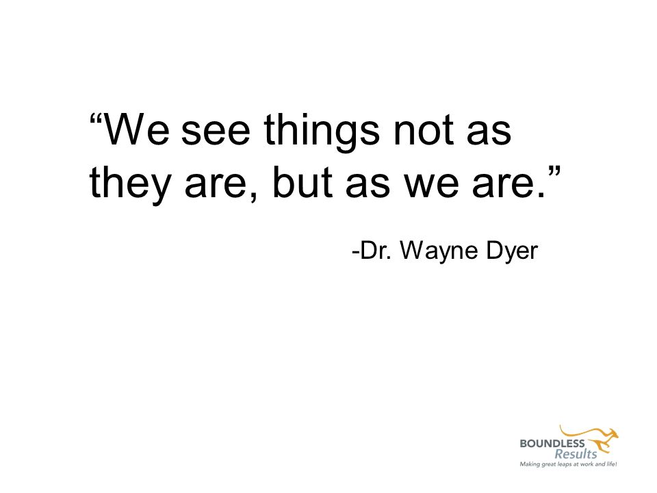 We see things not as they are, but as we are. -Dr. Wayne Dyer