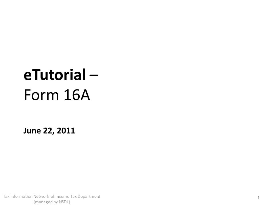eTutorial – Form 16A June 22, 2011 1 Tax Information Network of Income Tax Department (managed by NSDL)