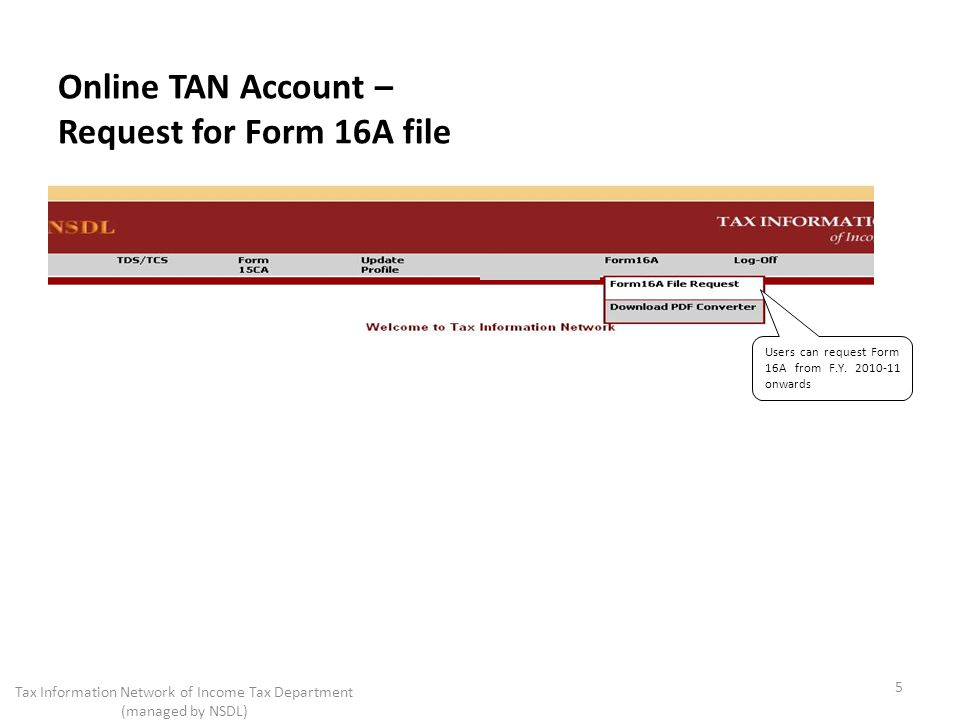 Online TAN Account – Request for Form 16A file Users can request Form 16A from F.Y. 2010-11 onwards 5 Tax Information Network of Income Tax Department