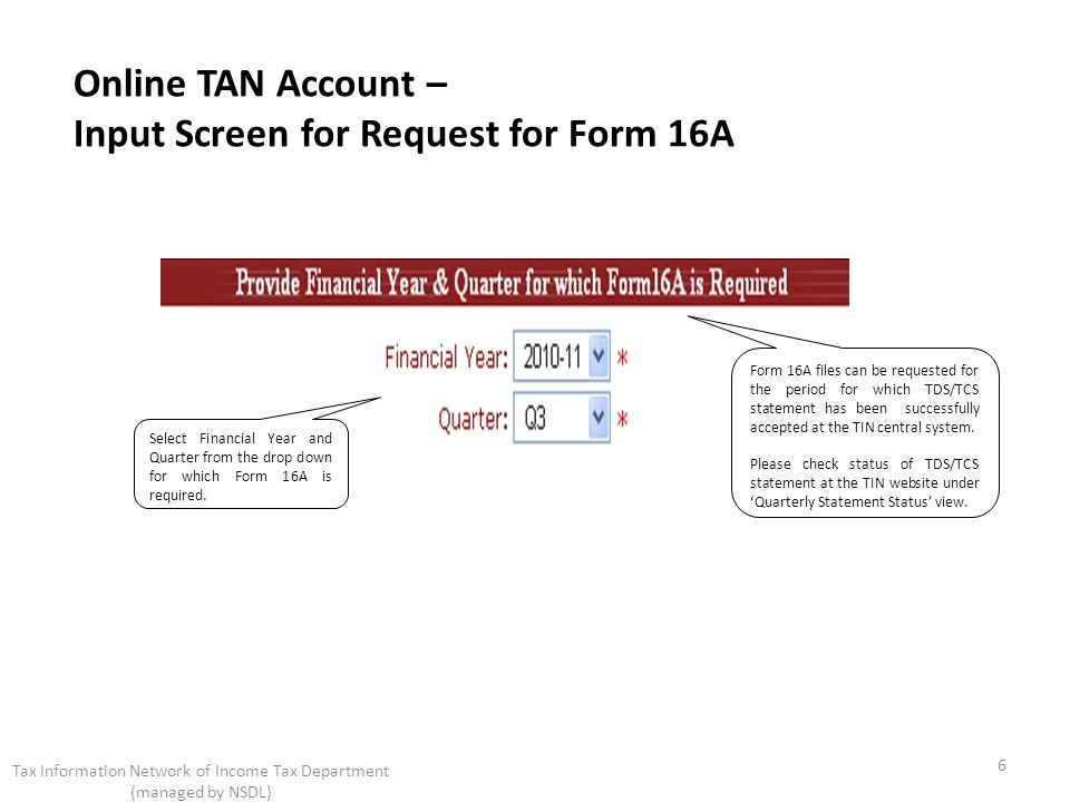 Online TAN Account – Input Screen for Request for Form 16A Select Financial Year and Quarter from the drop down for which Form 16A is required. 6 Tax