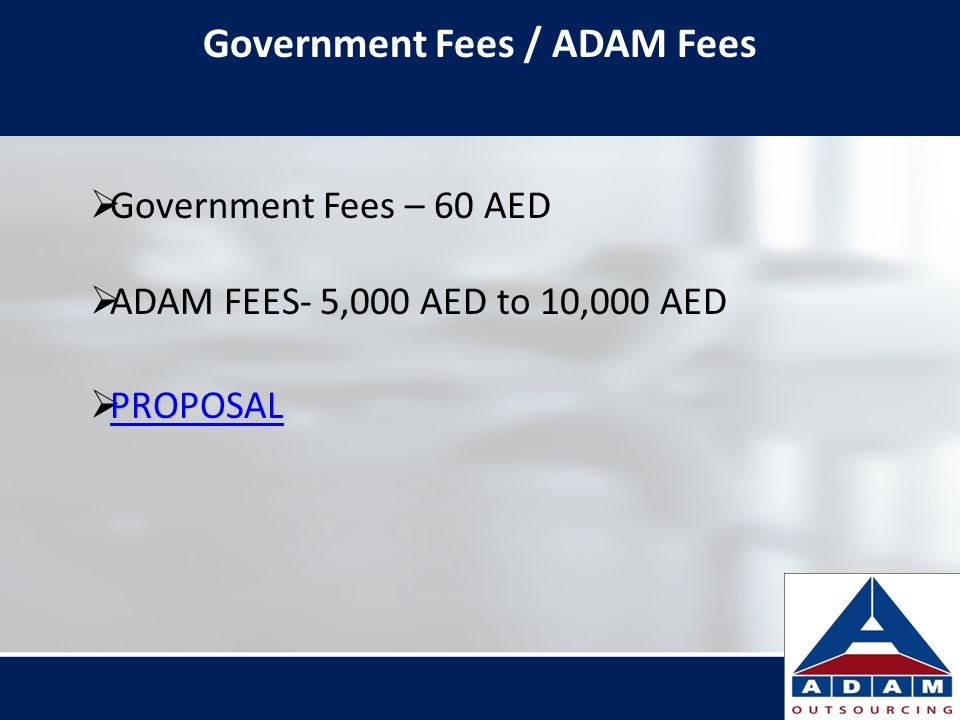Government Fees / ADAM Fees Government Fees – 60 AED ADAM FEES- 5,000 AED to 10,000 AED PROPOSAL
