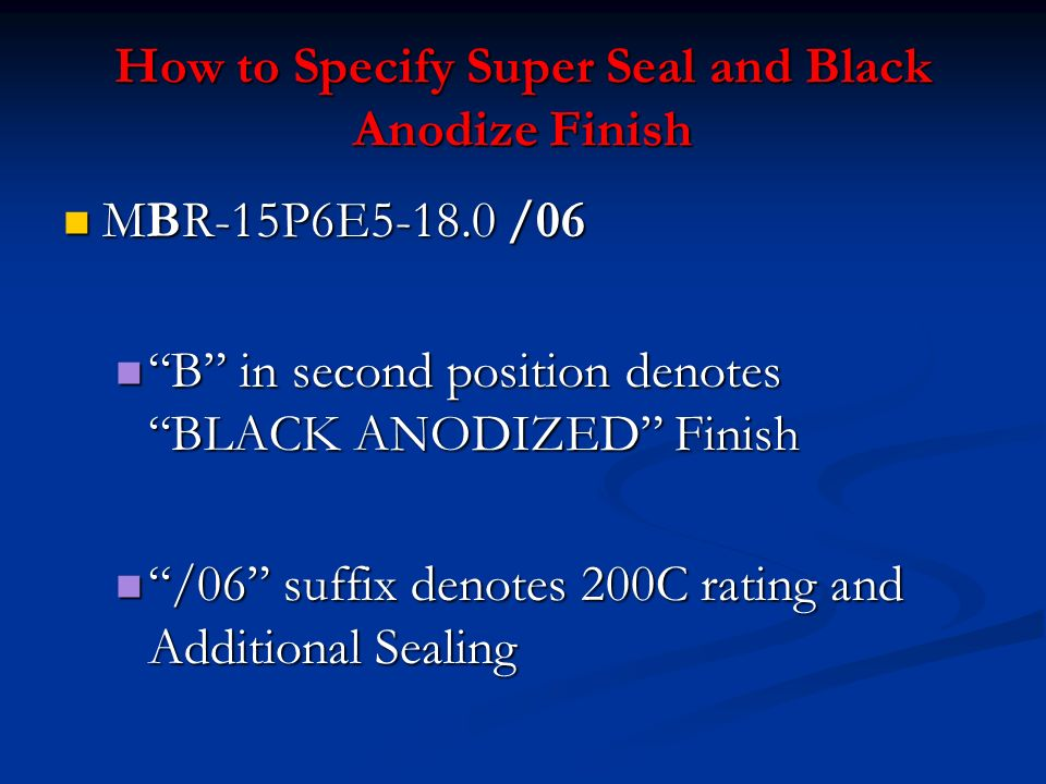 How to Specify Super Seal and Black Anodize Finish MBR-15P6E5-18.0 /06 MBR-15P6E5-18.0 /06 B in second position denotes BLACK ANODIZED Finish B in sec