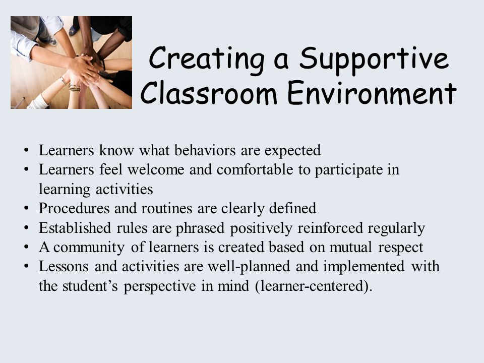 Creating a Supportive Classroom Environment Learners know what behaviors are expected Learners feel welcome and comfortable to participate in learning activities Procedures and routines are clearly defined Established rules are phrased positively reinforced regularly A community of learners is created based on mutual respect Lessons and activities are well-planned and implemented with the students perspective in mind (learner-centered).