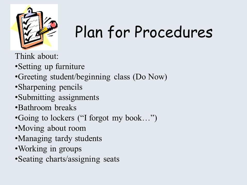 Plan for Procedures Think about: Setting up furniture Greeting student/beginning class (Do Now) Sharpening pencils Submitting assignments Bathroom breaks Going to lockers (I forgot my book…) Moving about room Managing tardy students Working in groups Seating charts/assigning seats