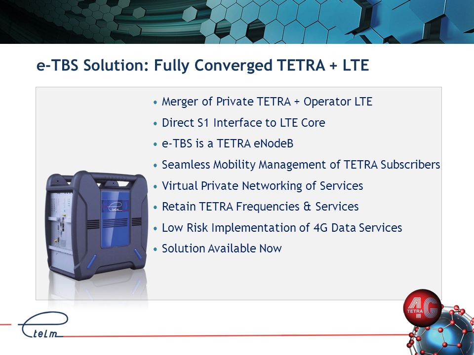 Merger of Private TETRA + Operator LTE Direct S1 Interface to LTE Core e-TBS is a TETRA eNodeB Seamless Mobility Management of TETRA Subscribers Virtu