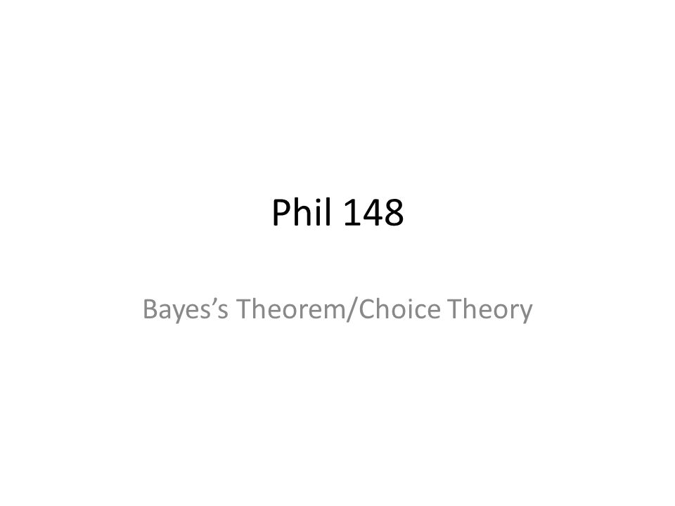 Phil 148 Bayess Theorem/Choice Theory