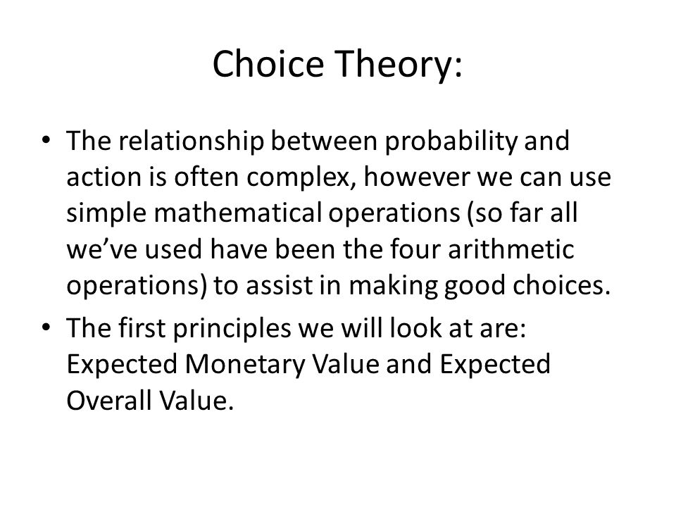 Choice Theory: The relationship between probability and action is often complex, however we can use simple mathematical operations (so far all weve used have been the four arithmetic operations) to assist in making good choices.