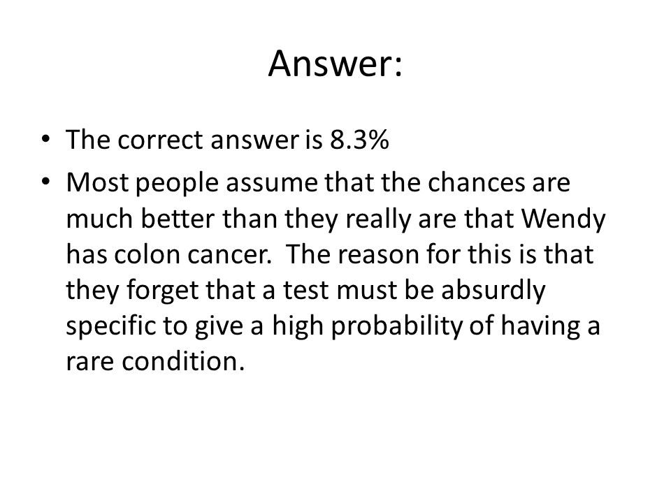 Answer: The correct answer is 8.3% Most people assume that the chances are much better than they really are that Wendy has colon cancer.
