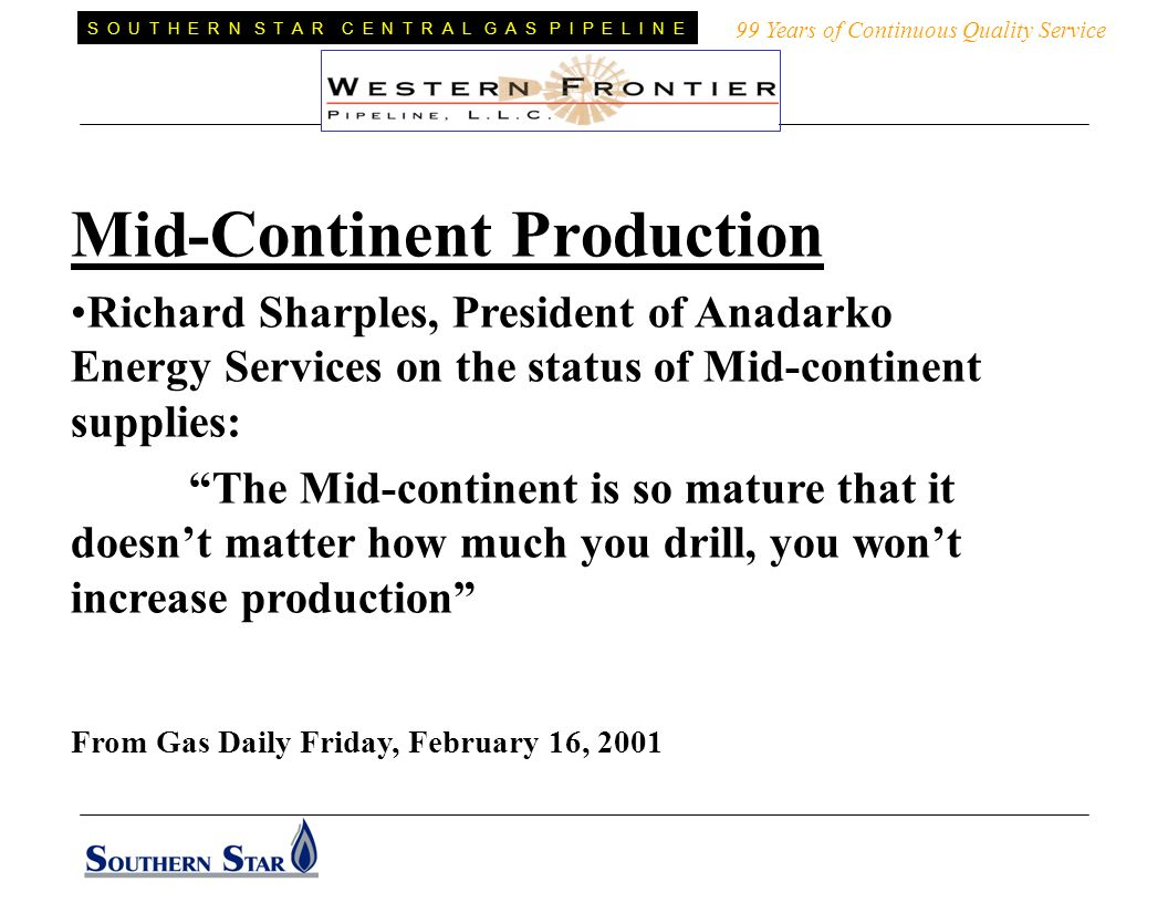 Mid-Continent Production Richard Sharples, President of Anadarko Energy Services on the status of Mid-continent supplies: The Mid-continent is so mature that it doesnt matter how much you drill, you wont increase production From Gas Daily Friday, February 16, 2001 99 Years of Continuous Quality Service S O U T H E R N S T A R C E N T R A L G A S P I P E L I N E