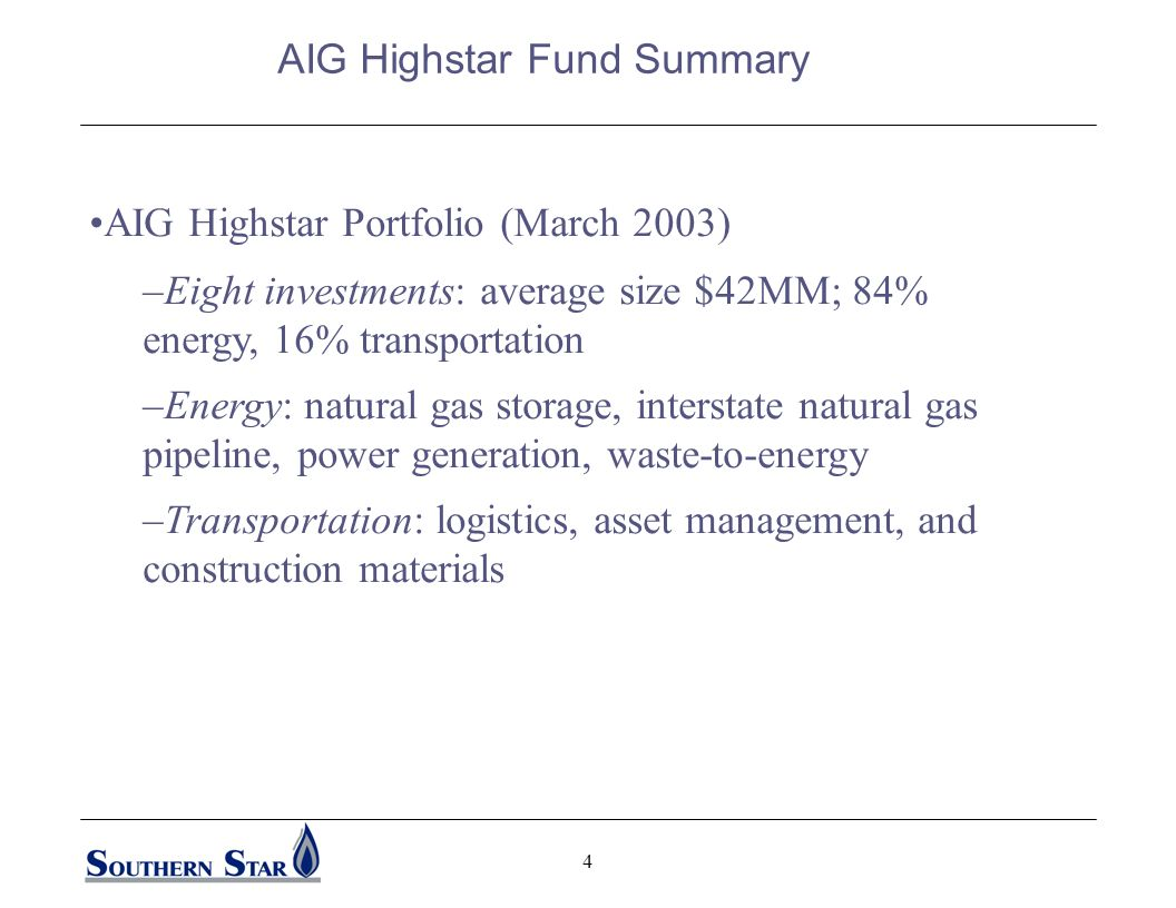 4 AIG Highstar Portfolio (March 2003) –Eight investments: average size $42MM; 84% energy, 16% transportation –Energy: natural gas storage, interstate natural gas pipeline, power generation, waste-to-energy –Transportation: logistics, asset management, and construction materials AIG Highstar Fund Summary