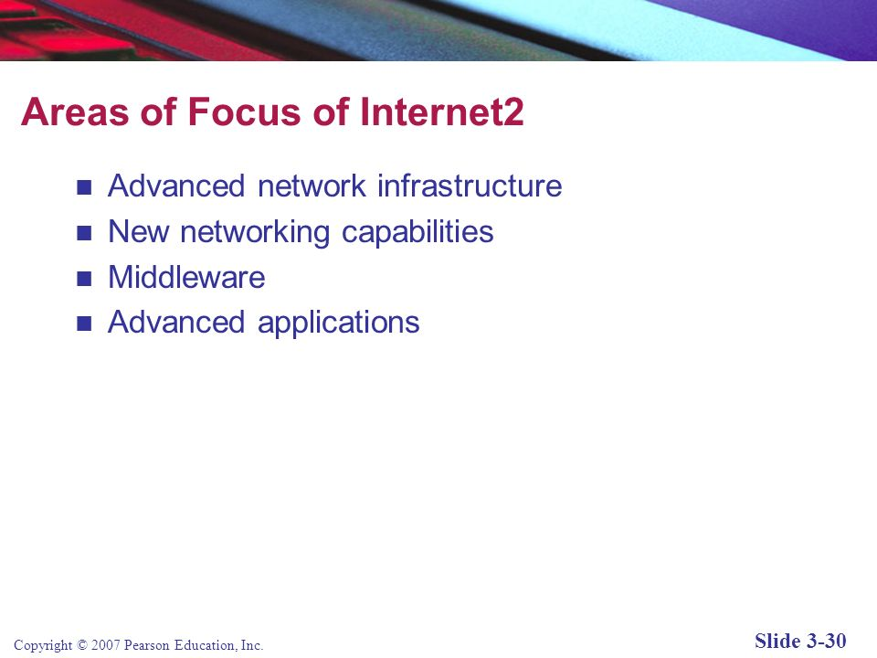 Copyright © 2007 Pearson Education, Inc. Slide 3-29 The Internet2® Project Internet2: Consortium of more than 200 universities, government agencies, a