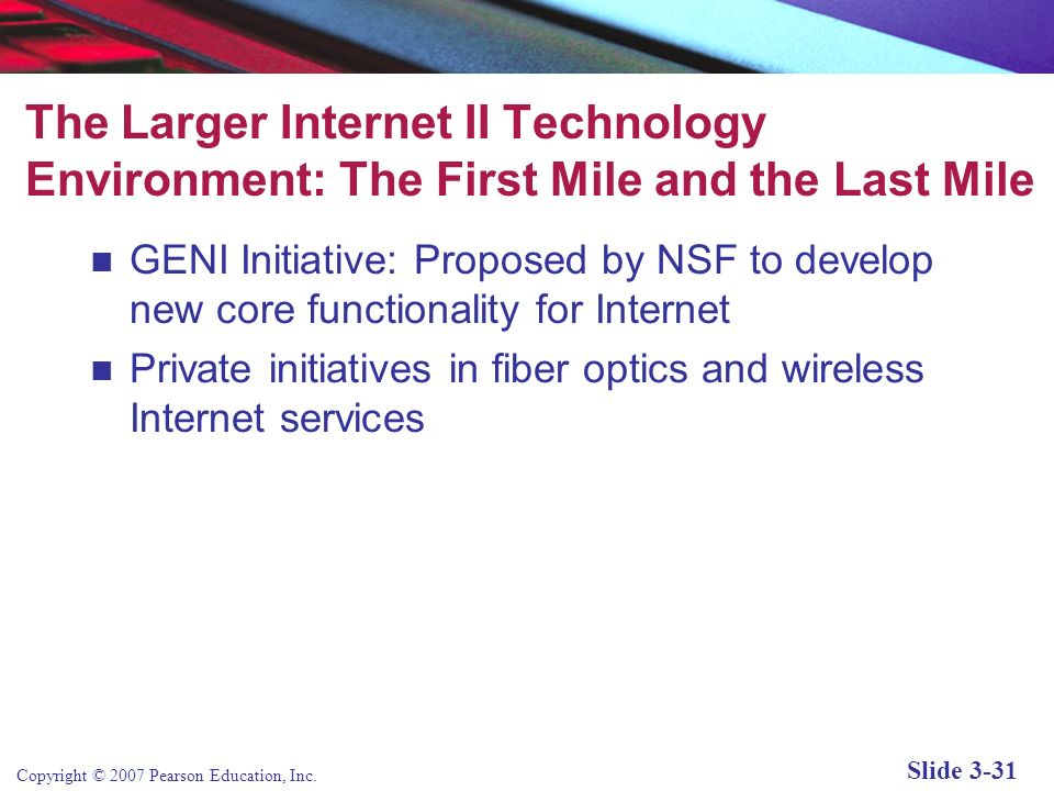Copyright © 2007 Pearson Education, Inc. Slide 3-30 Areas of Focus of Internet2 Advanced network infrastructure New networking capabilities Middleware