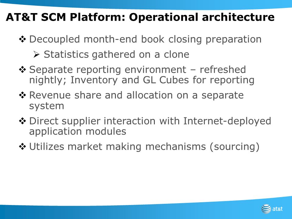 AT&T SCM Platform: Operational architecture Decoupled month-end book closing preparation Statistics gathered on a clone Separate reporting environment