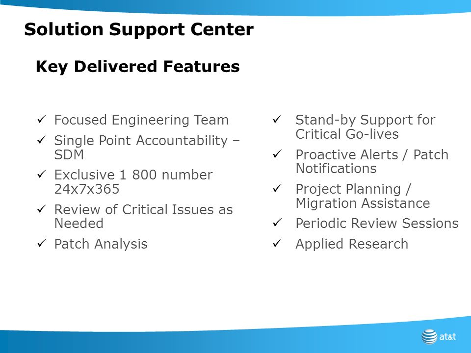 Focused Engineering Team Single Point Accountability – SDM Exclusive 1 800 number 24x7x365 Review of Critical Issues as Needed Patch Analysis Stand-by