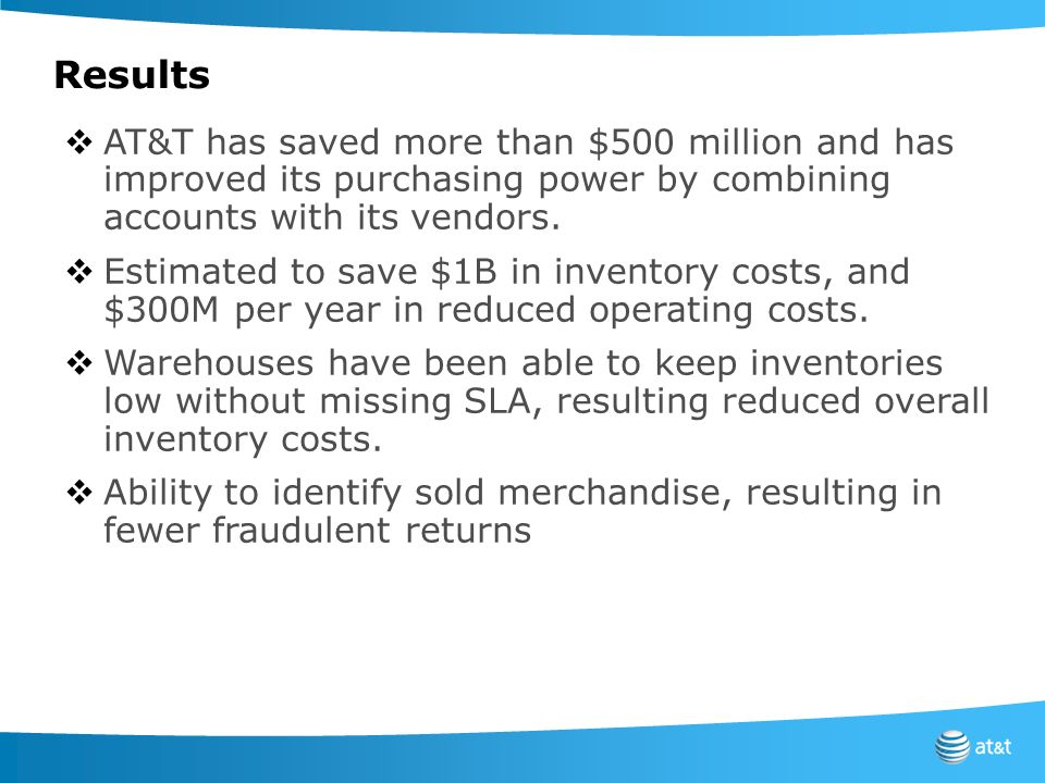 Results AT&T has saved more than $500 million and has improved its purchasing power by combining accounts with its vendors. Estimated to save $1B in i