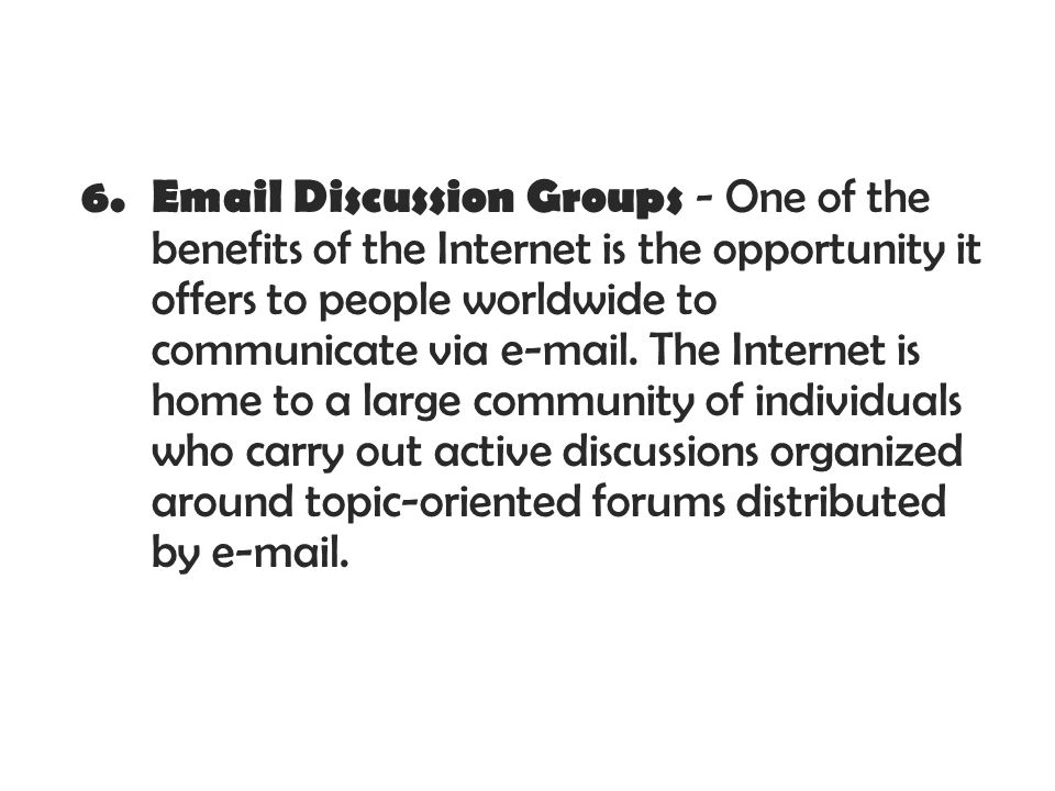 6. Email Discussion Groups - One of the benefits of the Internet is the opportunity it offers to people worldwide to communicate via e-mail. The Inter