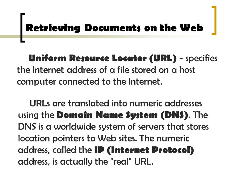 Retrieving Documents on the Web Uniform Resource Locator (URL) - specifies the Internet address of a file stored on a host computer connected to the I