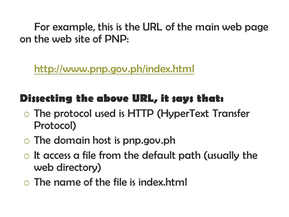 For example, this is the URL of the main web page on the web site of PNP: http://www.pnp.gov.ph/index.html Dissecting the above URL, it says that: The protocol used is HTTP (HyperText Transfer Protocol) The domain host is pnp.gov.ph It access a file from the default path (usually the web directory) The name of the file is index.html