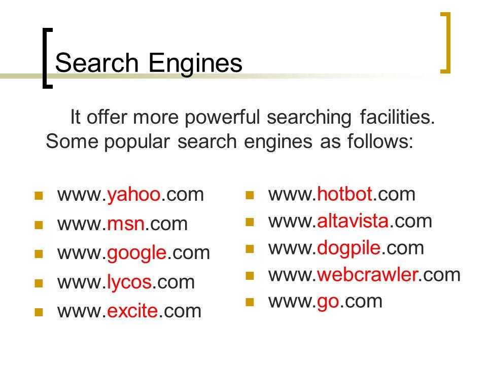 Search Engines www.yahoo.com www.msn.com www.google.com www.lycos.com www.excite.com www.hotbot.com www.altavista.com www.dogpile.com www.webcrawler.com www.go.com It offer more powerful searching facilities.
